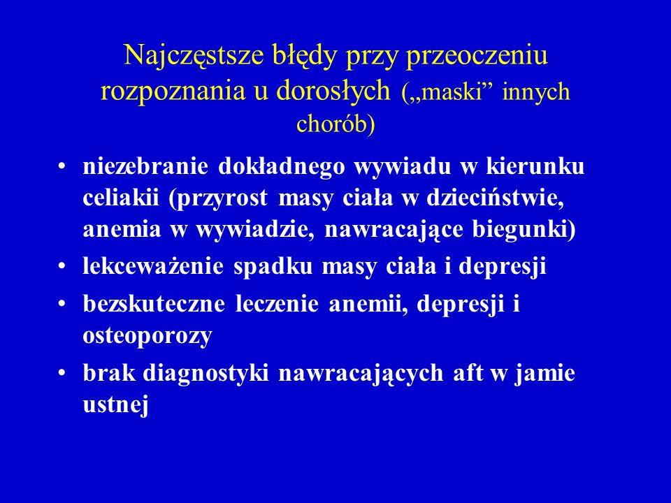Najczęstsze błędy przy przeoczeniu rozpoznania u dorosłych (maski innych chorób) niezebranie dokładnego wywiadu w kierunku celiakii (przyrost masy cia