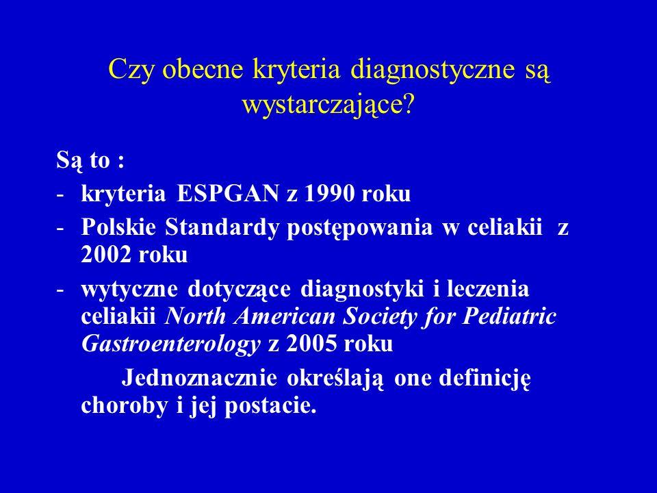 Czy obecne kryteria diagnostyczne są wystarczające? Są to : -kryteria ESPGAN z 1990 roku -Polskie Standardy postępowania w celiakii z 2002 roku -wytyc