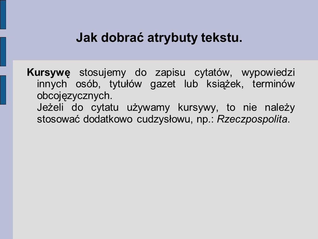 Jak dobrać atrybuty tekstu. Kursywę stosujemy do zapisu cytatów, wypowiedzi innych osób, tytułów gazet lub książek, terminów obcojęzycznych. Jeżeli do