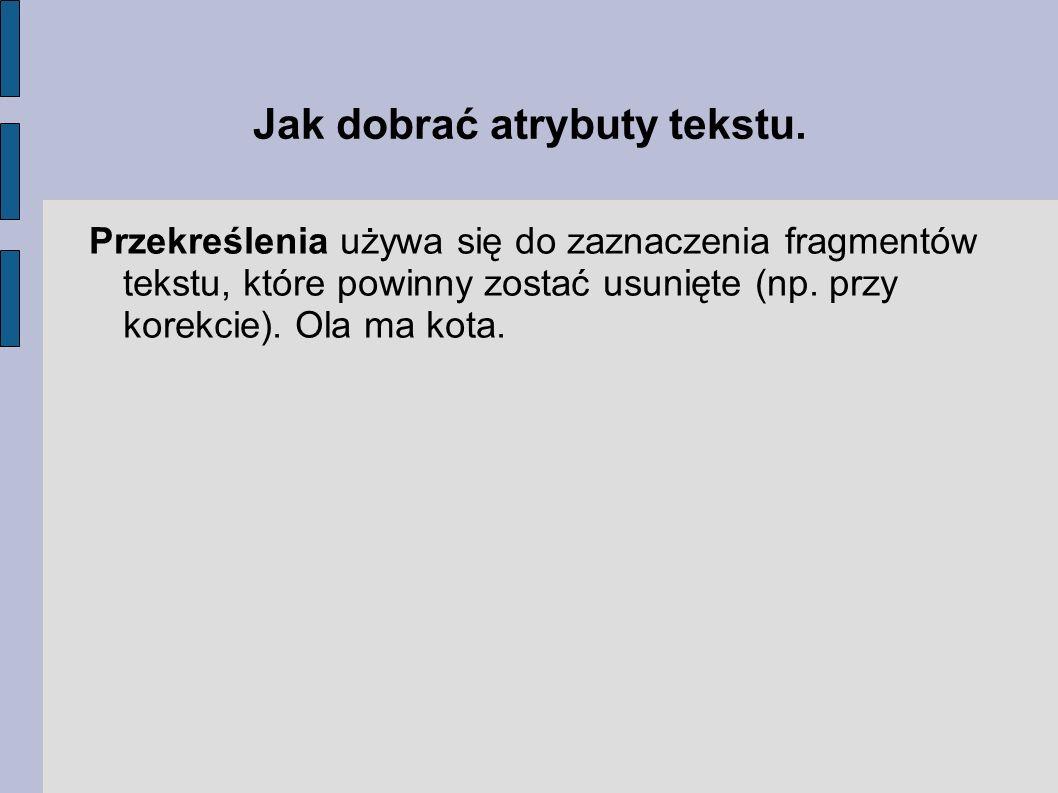 Jak dobrać atrybuty tekstu. Przekreślenia używa się do zaznaczenia fragmentów tekstu, które powinny zostać usunięte (np. przy korekcie). Ola ma kota.