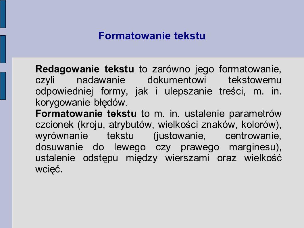 Formatowanie tekstu Redagowanie tekstu to zarówno jego formatowanie, czyli nadawanie dokumentowi tekstowemu odpowiedniej formy, jak i ulepszanie treśc