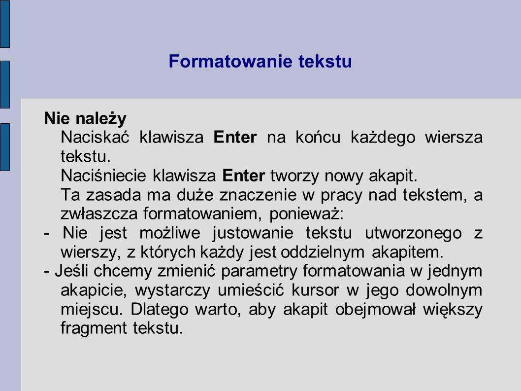Formatowanie tekstu Nie należy Naciskać klawisza Enter na końcu każdego wiersza tekstu. Naciśniecie klawisza Enter tworzy nowy akapit. Ta zasada ma du