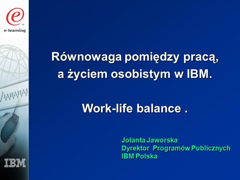 e-learning Równowaga pomiędzy pracą, a życiem osobistym w IBM. Work-life balance. Jolanta Jaworska Dyrektor Programów Publicznych IBM Polska