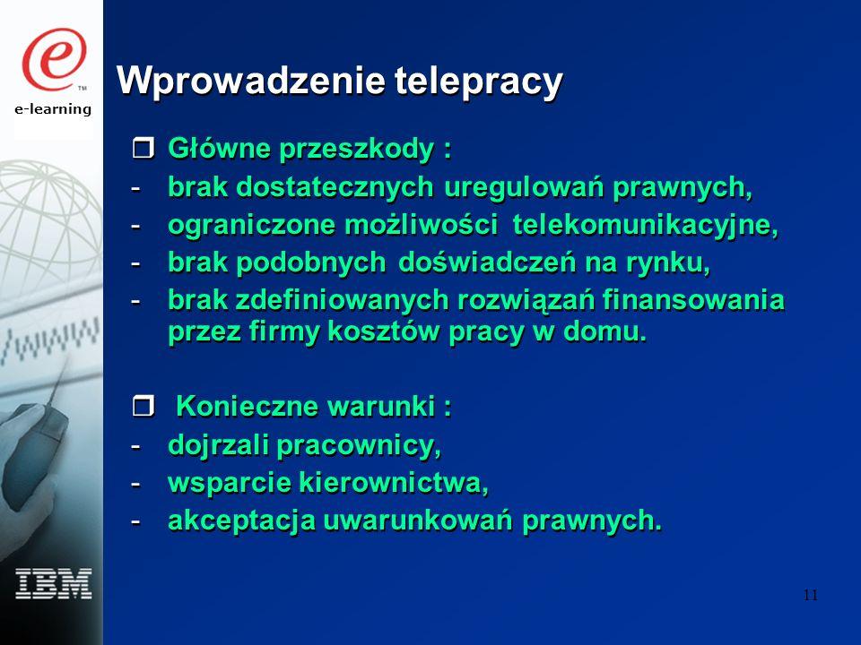 e-learning 11 Wprowadzenie telepracy Główne przeszkody : -brak dostatecznych uregulowań prawnych, -ograniczone możliwości telekomunikacyjne, -brak podobnych doświadczeń na rynku, -brak zdefiniowanych rozwiązań finansowania przez firmy kosztów pracy w domu.