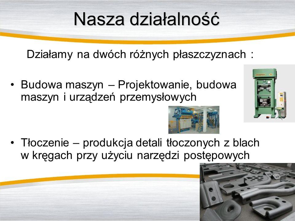 Nasza działalność Działamy na dwóch różnych płaszczyznach : Budowa maszyn – Projektowanie, budowa maszyn i urządzeń przemysłowych Tłoczenie – produkcj