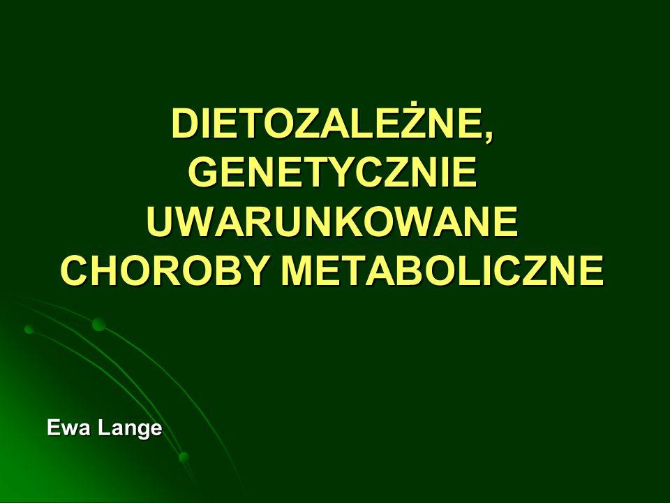 DIETOZALEŻNE, GENETYCZNIE UWARUNKOWANE CHOROBY METABOLICZNE Ewa Lange