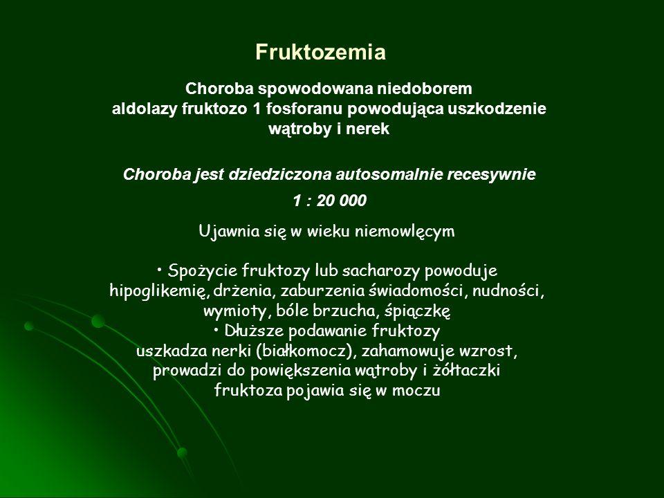 Fruktozemia Choroba spowodowana niedoborem aldolazy fruktozo 1 fosforanu powodująca uszkodzenie wątroby i nerek Choroba jest dziedziczona autosomalnie