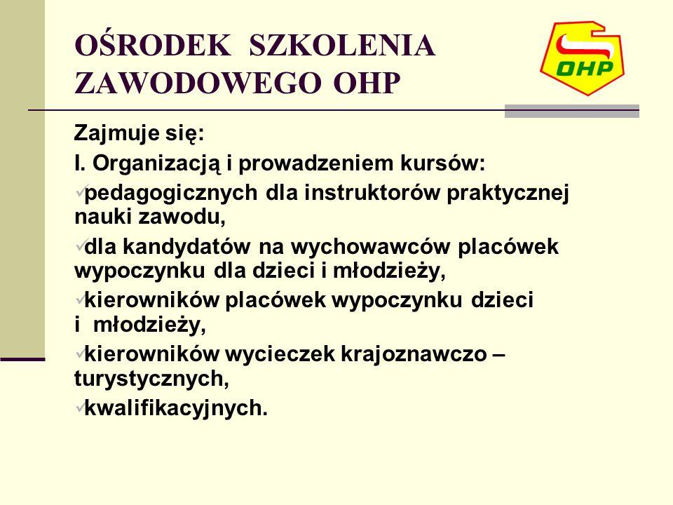 OŚRODEK SZKOLENIA ZAWODOWEGO OHP Zajmuje się: I. Organizacją i prowadzeniem kursów: pedagogicznych dla instruktorów praktycznej nauki zawodu, dla kand