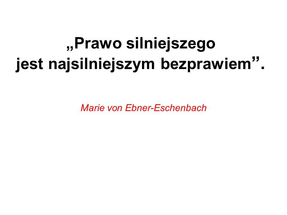 Prawo silniejszego jest najsilniejszym bezprawiem. Marie von Ebner-Eschenbach