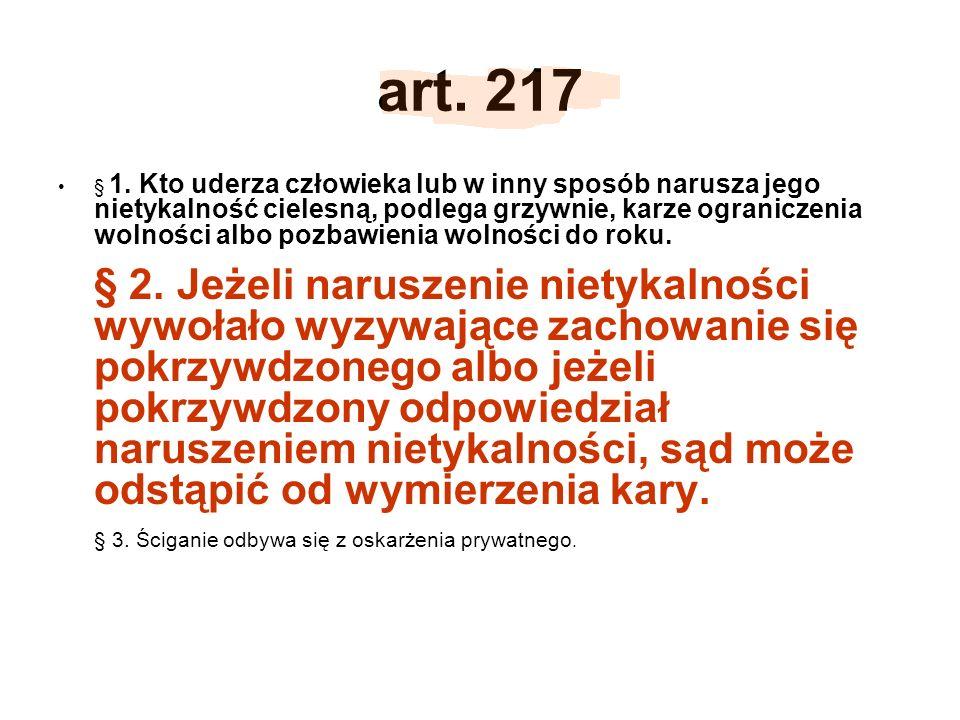 art. 217 § 1. Kto uderza człowieka lub w inny sposób narusza jego nietykalność cielesną, podlega grzywnie, karze ograniczenia wolności albo pozbawieni