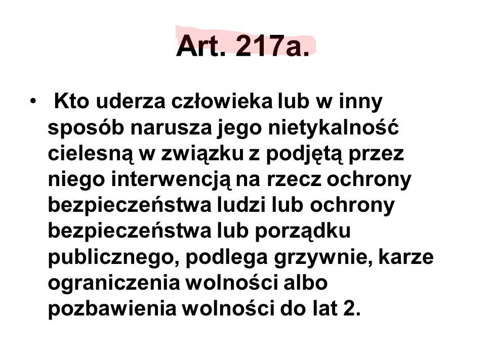 Art. 217a. Kto uderza człowieka lub w inny sposób narusza jego nietykalność cielesną w związku z podjętą przez niego interwencją na rzecz ochrony bezp