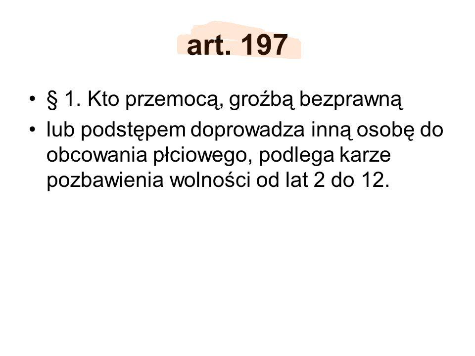 art. 197 § 1. Kto przemocą, groźbą bezprawną lub podstępem doprowadza inną osobę do obcowania płciowego, podlega karze pozbawienia wolności od lat 2 d