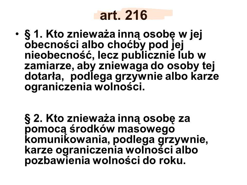 art. 216 § 1. Kto znieważa inną osobę w jej obecności albo choćby pod jej nieobecność, lecz publicznie lub w zamiarze, aby zniewaga do osoby tej dotar