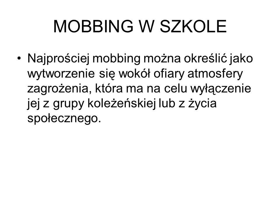 MOBBING W SZKOLE Najprościej mobbing można określić jako wytworzenie się wokół ofiary atmosfery zagrożenia, która ma na celu wyłączenie jej z grupy ko