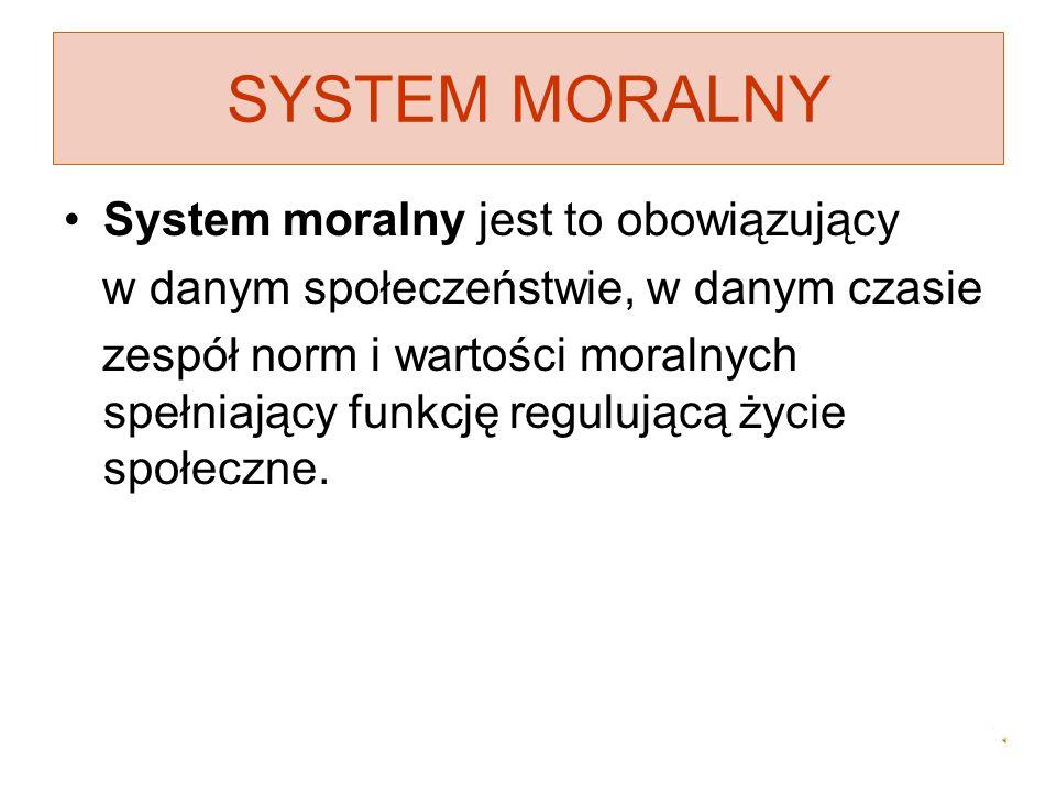 SYSTEM MORALNY System moralny jest to obowiązujący w danym społeczeństwie, w danym czasie zespół norm i wartości moralnych spełniający funkcję reguluj