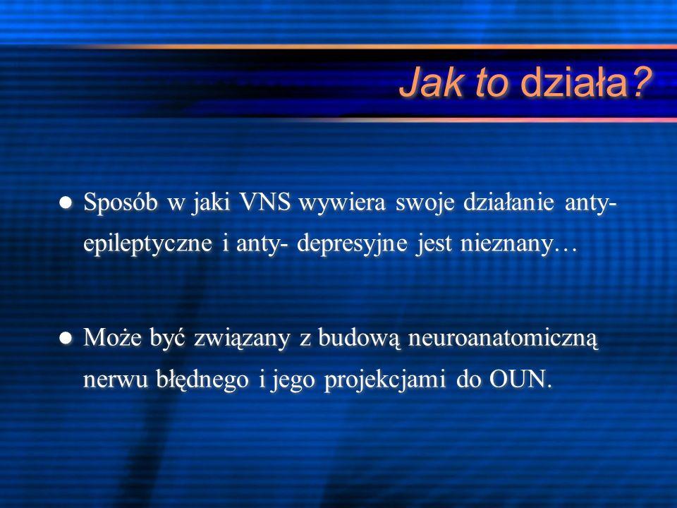 Jak to działa? Sposób w jaki VNS wywiera swoje działanie anty- epileptyczne i anty- depresyjne jest nieznany… Może być związany z budową neuroanatomic