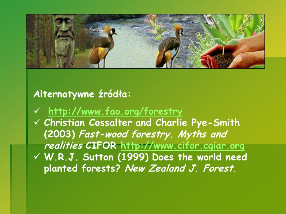 Alternatywne źródła: http://www.fao.org/forestry Christian Cossalter and Charlie Pye-Smith (2003) Fast-wood forestry. Myths and realities CIFOR http:/