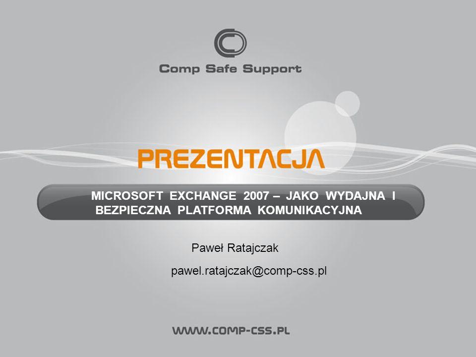 MICROSOFT EXCHANGE 2007 – JAKO WYDAJNA I BEZPIECZNA PLATFORMA KOMUNIKACYJNA Paweł Ratajczak pawel.ratajczak@comp-css.pl