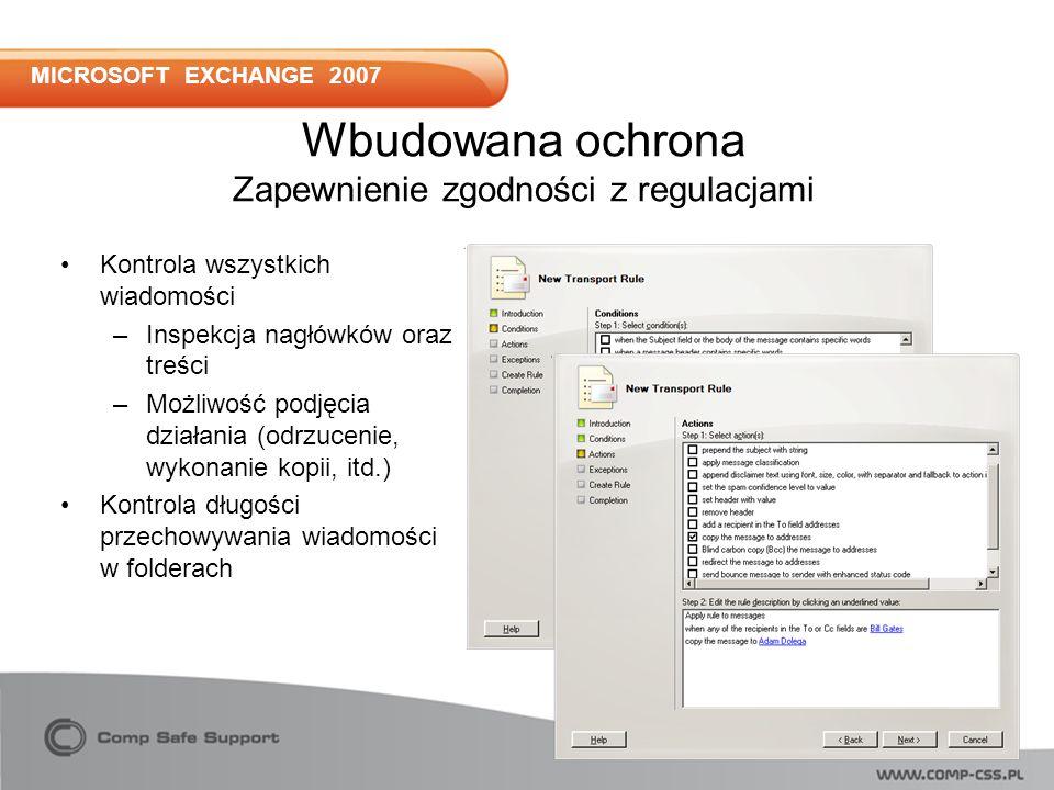 MICROSOFT EXCHANGE 2007 Kontrola wszystkich wiadomości –Inspekcja nagłówków oraz treści –Możliwość podjęcia działania (odrzucenie, wykonanie kopii, itd.) Kontrola długości przechowywania wiadomości w folderach Wbudowana ochrona Zapewnienie zgodności z regulacjami