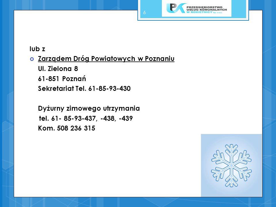 lub z Zarządem Dróg Powiatowych w Poznaniu Ul. Zielona 8 61-851 Poznań Sekretariat Tel. 61-85-93-430 Dyżurny zimowego utrzymania tel. 61- 85-93-437, -