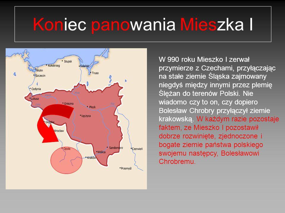 Koniec panowania Mieszka I W 990 roku Mieszko I zerwał przymierze z Czechami, przyłączając na stałe ziemie Śląska zajmowany niegdyś między innymi prze