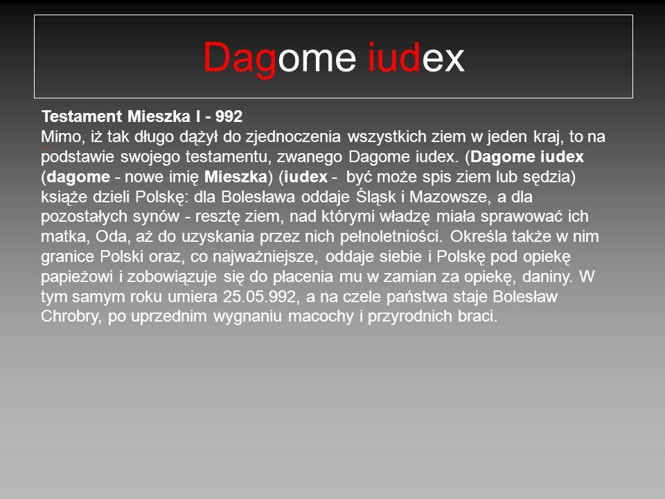 Dagome iudex. Testament Mieszka I - 992 Mimo, iż tak długo dążył do zjednoczenia wszystkich ziem w jeden kraj, to na podstawie swojego testamentu, zwa
