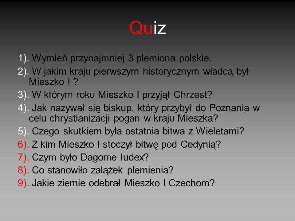 Quiz 1). Wymień przynajmniej 3 plemiona polskie. 2). W jakim kraju pierwszym historycznym władcą był Mieszko I ? 3). W którym roku Mieszko I przyjął C