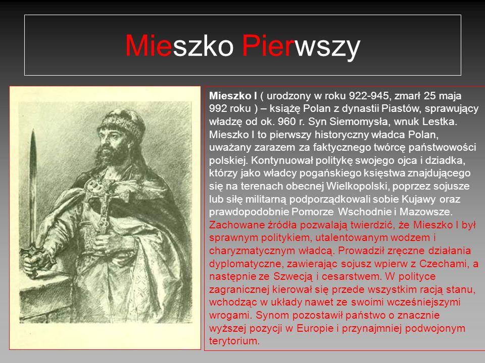 Mieszko Pierwszy Mieszko I ( urodzony w roku 922-945, zmarł 25 maja 992 roku ) – książę Polan z dynastii Piastów, sprawujący władzę od ok. 960 r. Syn