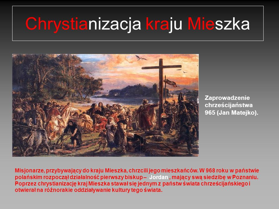 Zaprowadzenie chrześcijaństwa 965 (Jan Matejko). Chrystianizacja kraju Mieszka Misjonarze, przybywający do kraju Mieszka, chrzcili jego mieszkańców. W