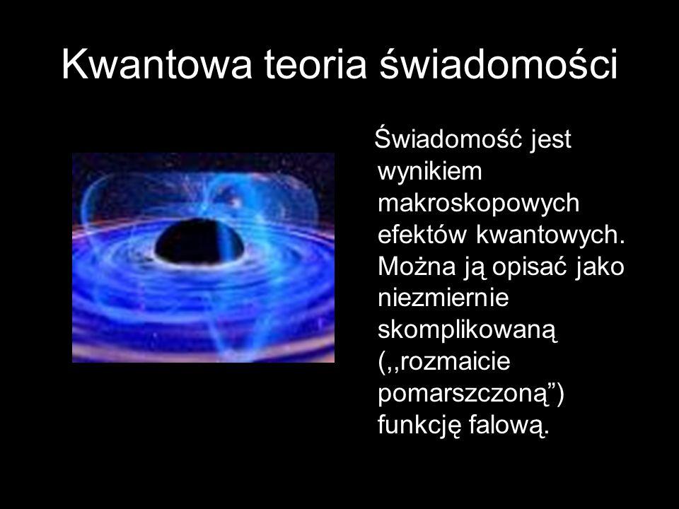 Kwantowa teoria świadomości Świadomość jest wynikiem makroskopowych efektów kwantowych. Można ją opisać jako niezmiernie skomplikowaną (,,rozmaicie po