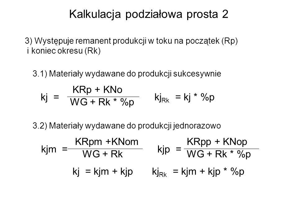 3) Występuje remanent produkcji w toku na początek (Rp) i koniec okresu (Rk) 3.1) Materiały wydawane do produkcji sukcesywnie kj = KRp + KNo WG + Rk * %p 3.2) Materiały wydawane do produkcji jednorazowo kjp = KRpp + KNop WG + Rk * %p kjm = KRpm +KNom WG + Rk kj = kjm + kjp kj Rk = kj * %p kj Rk = kjm + kjp * %p Kalkulacja podziałowa prosta 2