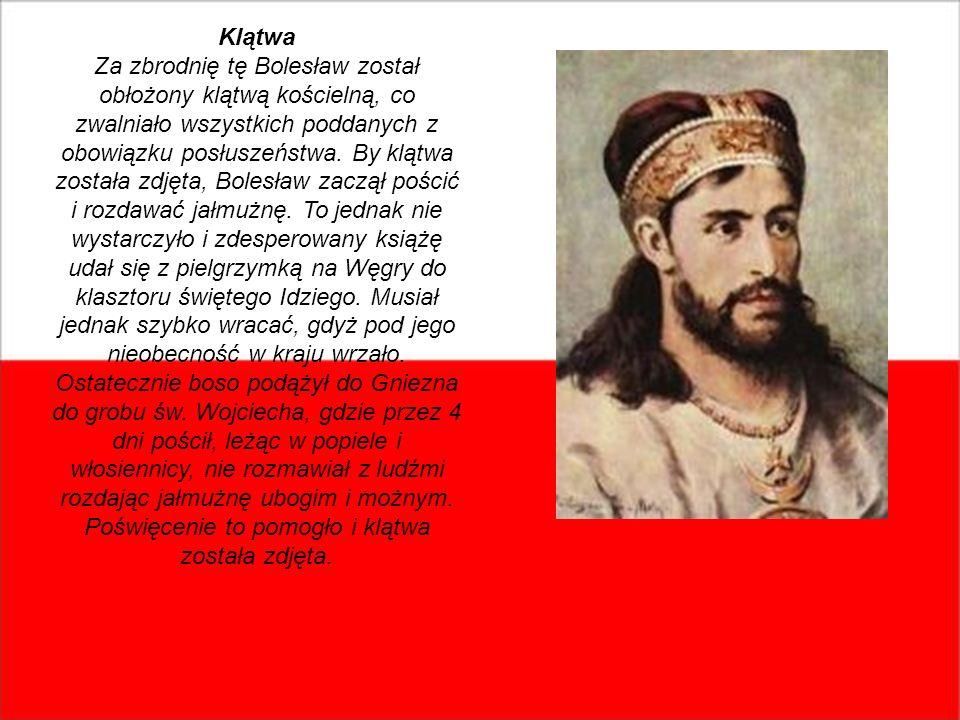 Klątwa Za zbrodnię tę Bolesław został obłożony klątwą kościelną, co zwalniało wszystkich poddanych z obowiązku posłuszeństwa. By klątwa została zdjęta