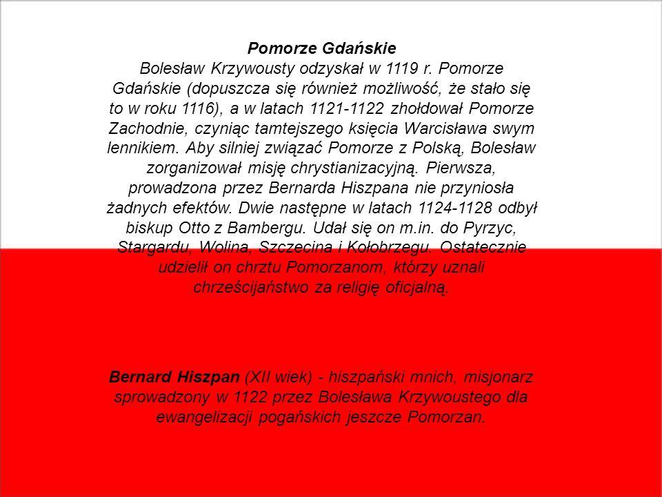 Pomorze Gdańskie Bolesław Krzywousty odzyskał w 1119 r. Pomorze Gdańskie (dopuszcza się również możliwość, że stało się to w roku 1116), a w latach 11