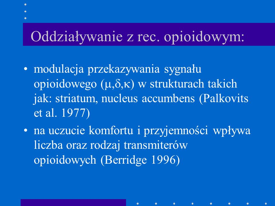 Oddziaływanie z rec. opioidowym: modulacja przekazywania sygnału opioidowego (,, ) w strukturach takich jak: striatum, nucleus accumbens (Palkovits et