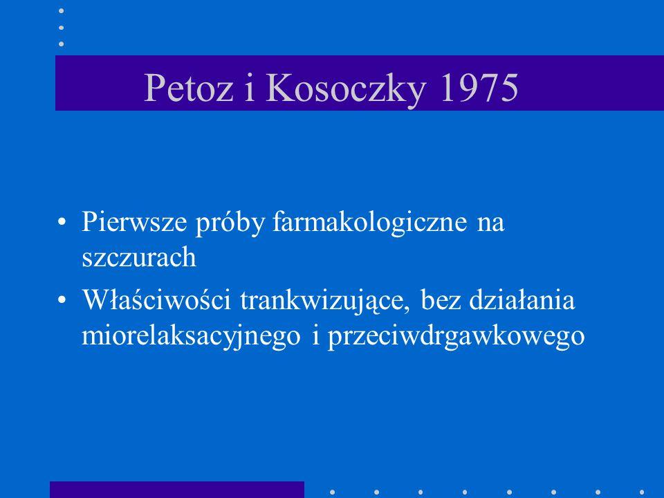 Petoz i Kosoczky 1975 Pierwsze próby farmakologiczne na szczurach Właściwości trankwizujące, bez działania miorelaksacyjnego i przeciwdrgawkowego
