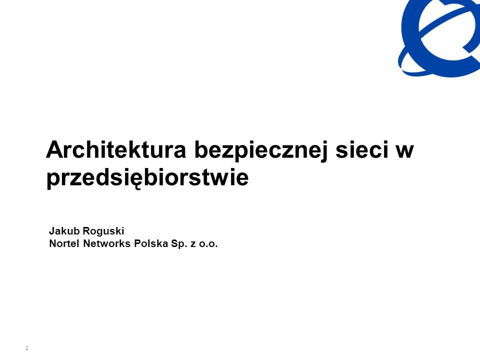 2 Architektura bezpiecznej sieci w przedsiębiorstwie Jakub Roguski Nortel Networks Polska Sp. z o.o.