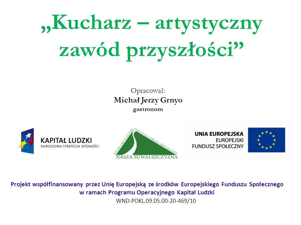 Kucharz – artystyczny zawód przyszłości WND-POKL.09.05.00-20-469/10 Projekt współfinansowany przez Unię Europejską ze środków Europejskiego Funduszu S
