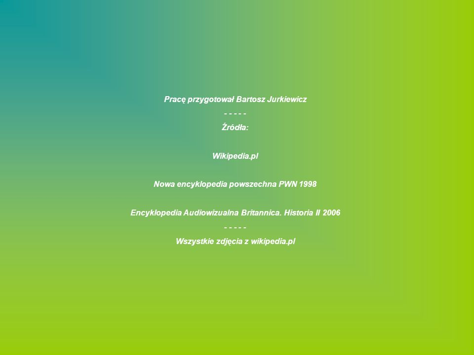 Pracę przygotował Bartosz Jurkiewicz - - - - - Źródła: Wikipedia.pl Nowa encyklopedia powszechna PWN 1998 Encyklopedia Audiowizualna Britannica. Histo