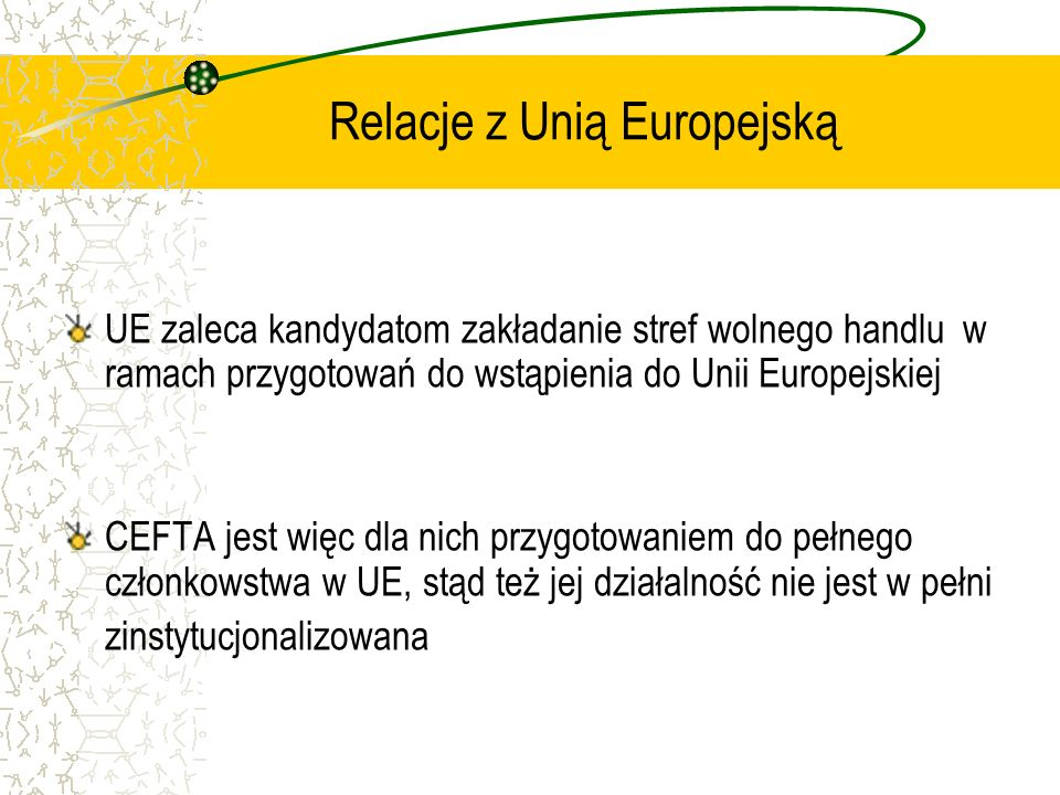 Relacje z Unią Europejską UE zaleca kandydatom zakładanie stref wolnego handlu w ramach przygotowań do wstąpienia do Unii Europejskiej CEFTA jest więc dla nich przygotowaniem do pełnego członkowstwa w UE, stąd też jej działalność nie jest w pełni zinstytucjonalizowana