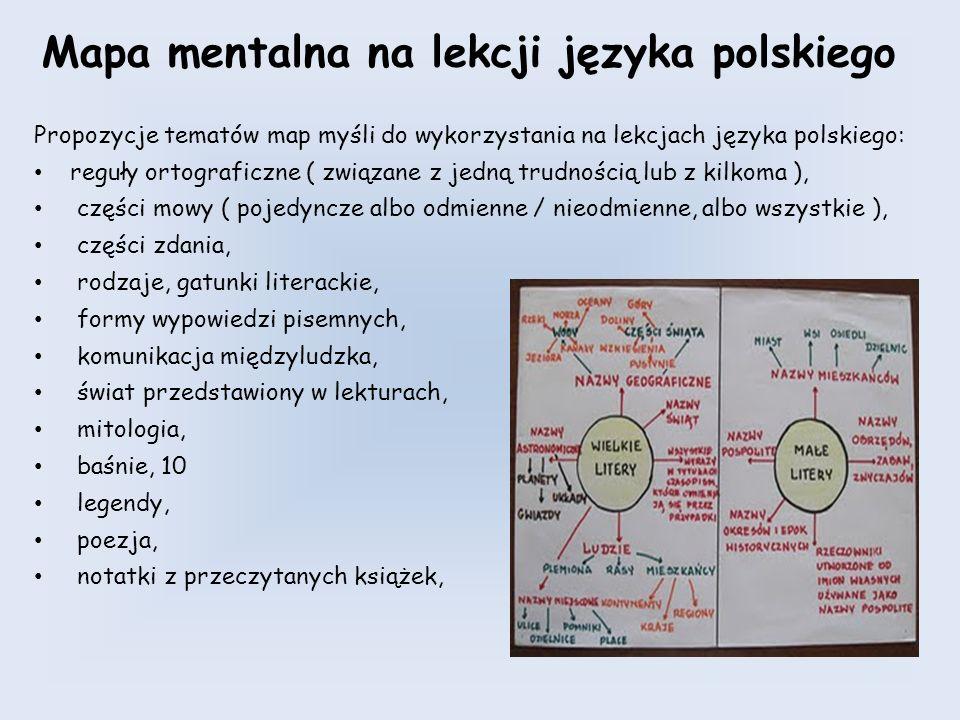 Mapa mentalna na lekcji języka polskiego Propozycje tematów map myśli do wykorzystania na lekcjach języka polskiego: reguły ortograficzne ( związane z jedną trudnością lub z kilkoma ), części mowy ( pojedyncze albo odmienne / nieodmienne, albo wszystkie ), części zdania, rodzaje, gatunki literackie, formy wypowiedzi pisemnych, komunikacja międzyludzka, świat przedstawiony w lekturach, mitologia, baśnie, 10 legendy, poezja, notatki z przeczytanych książek,