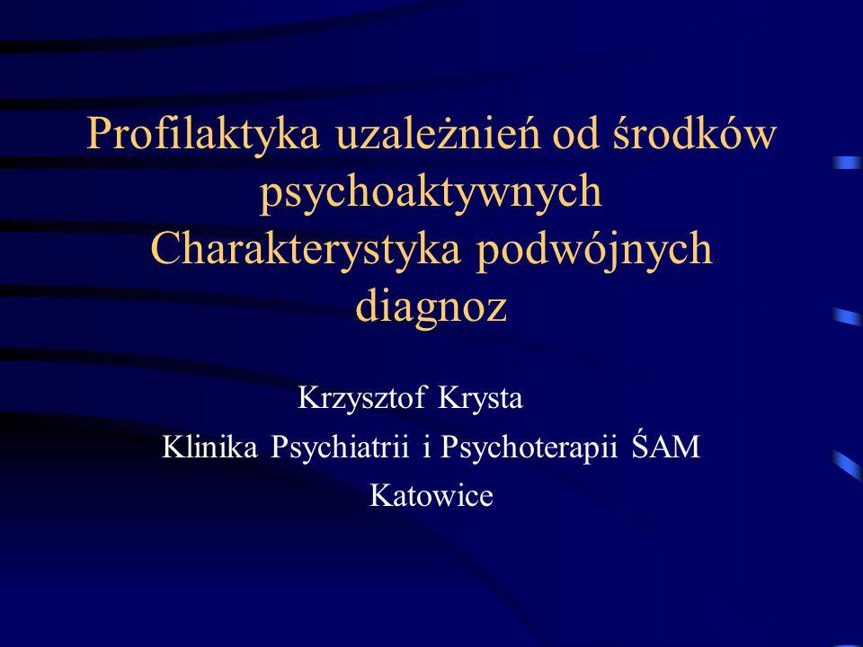 Profilaktyka uzależnień od środków psychoaktywnych Charakterystyka podwójnych diagnoz Krzysztof Krysta Klinika Psychiatrii i Psychoterapii ŚAM Katowice