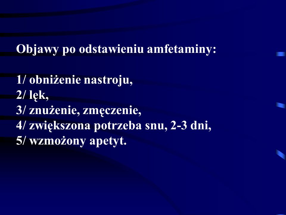 Objawy po odstawieniu amfetaminy: 1/ obniżenie nastroju, 2/ lęk, 3/ znużenie, zmęczenie, 4/ zwiększona potrzeba snu, 2-3 dni, 5/ wzmożony apetyt.