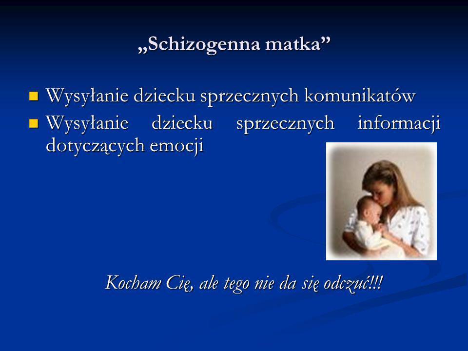 Schizogenna matka Wysyłanie dziecku sprzecznych komunikatów Wysyłanie dziecku sprzecznych komunikatów Wysyłanie dziecku sprzecznych informacji dotyczą