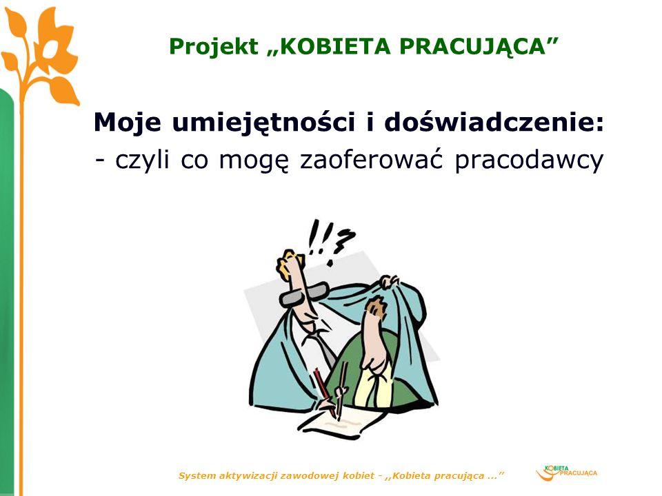System aktywizacji zawodowej kobiet -,,Kobieta pracująca... Projekt KOBIETA PRACUJĄCA Moje umiejętności i doświadczenie: - czyli co mogę zaoferować pr