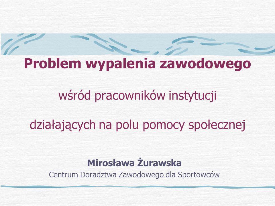 Problem wypalenia zawodowego wśród pracowników instytucji działających na polu pomocy społecznej Mirosława Żurawska Centrum Doradztwa Zawodowego dla Sportowców