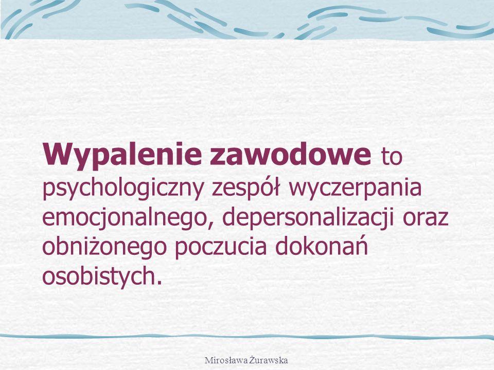 Mirosława Żurawska Wypalenie zawodowe to psychologiczny zespół wyczerpania emocjonalnego, depersonalizacji oraz obniżonego poczucia dokonań osobistych.