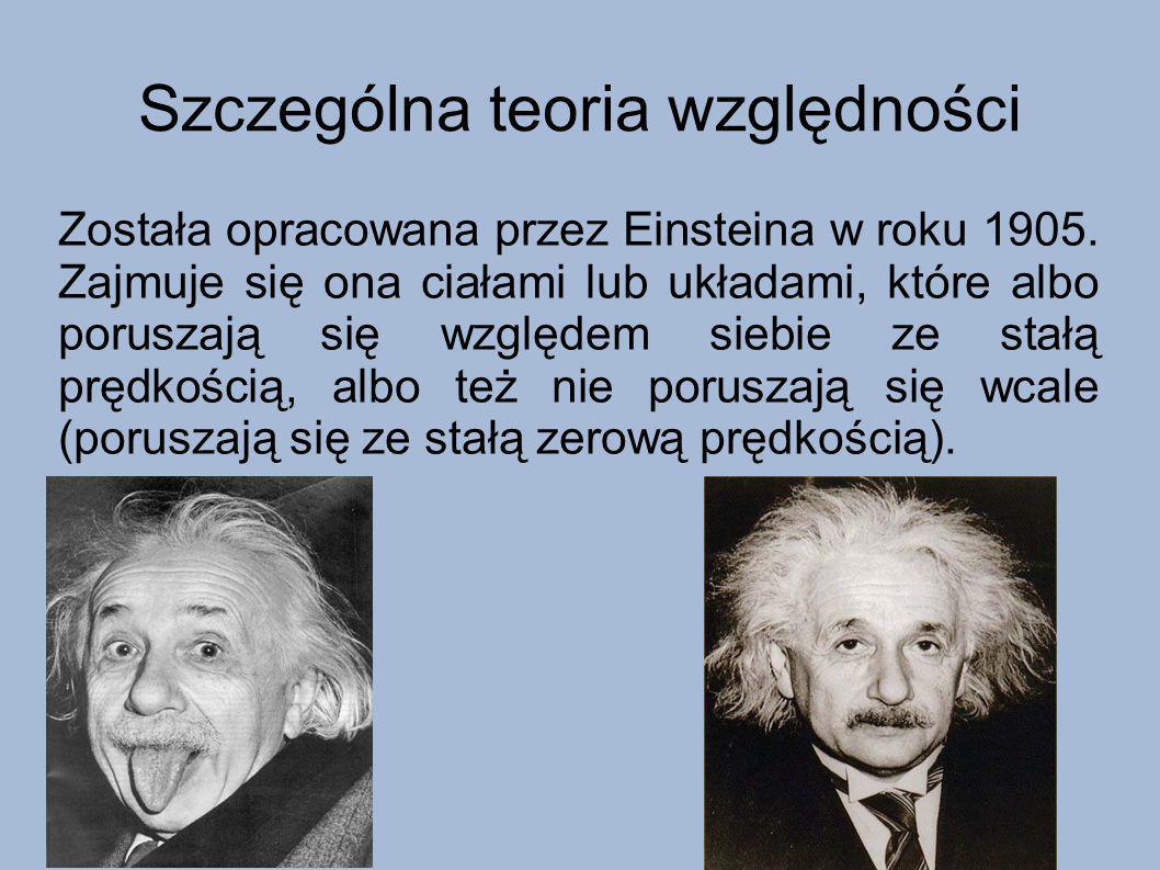 Szczególna teoria względności Została opracowana przez Einsteina w roku 1905. Zajmuje się ona ciałami lub układami, które albo poruszają się względem