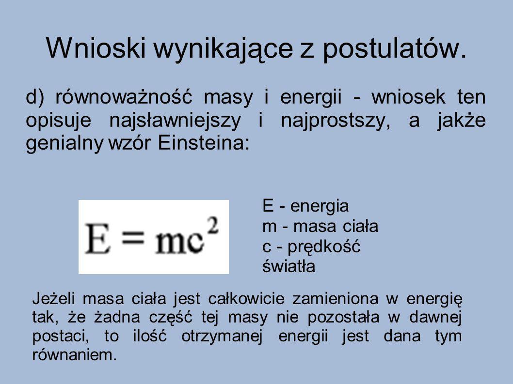 Wnioski wynikające z postulatów. d) równoważność masy i energii - wniosek ten opisuje najsławniejszy i najprostszy, a jakże genialny wzór Einsteina: E