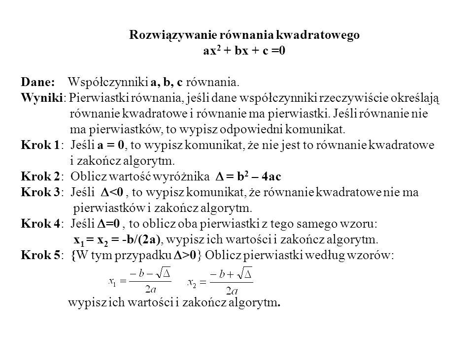 Rozwiązywanie równania kwadratowego ax 2 + bx + c =0 Dane: Współczynniki a, b, c równania. Wyniki: Pierwiastki równania, jeśli dane współczynniki rzec