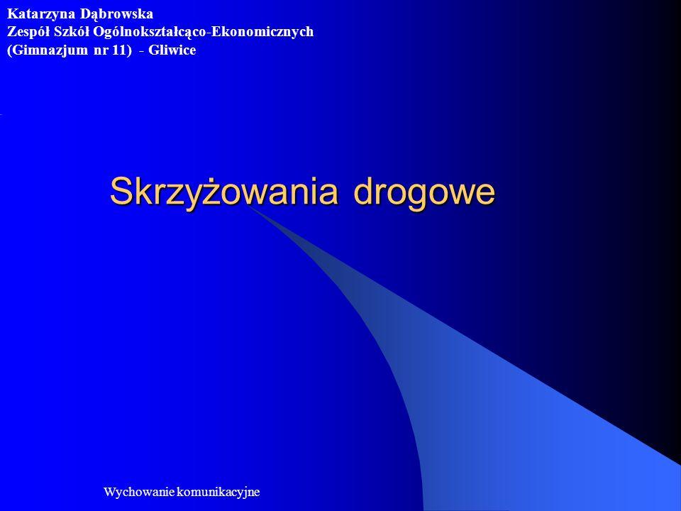 Wychowanie komunikacyjne Skrzyżowania drogowe Katarzyna Dąbrowska Zespół Szkół Ogólnokształcąco-Ekonomicznych (Gimnazjum nr 11) - Gliwice